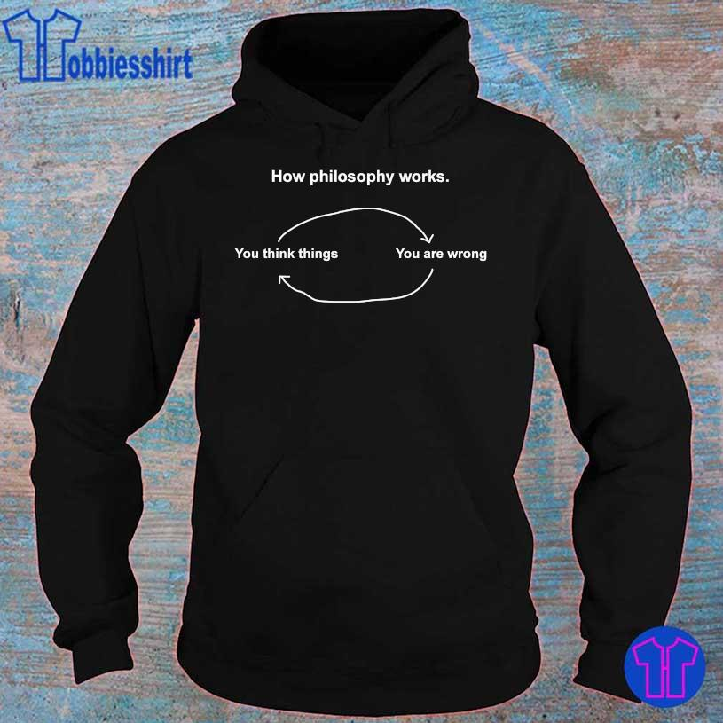 How philosophy works You think things You are wrong hoodie