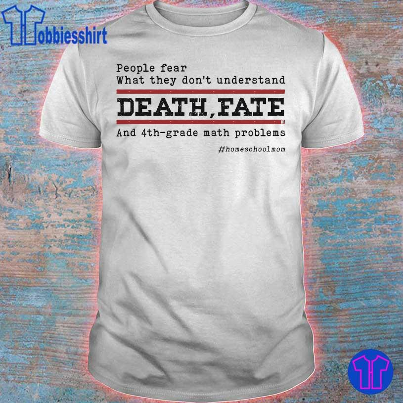 People fear what They don't understand Death Fate and 4th grade math problems #homeschoolmon shirt