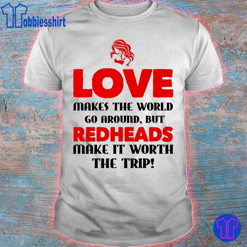 Love makes the world go around but redheads make it worth the trip shirt