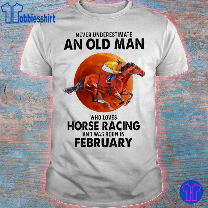 Never Underestimate an old man Who loves horse racing and was born in February shirt