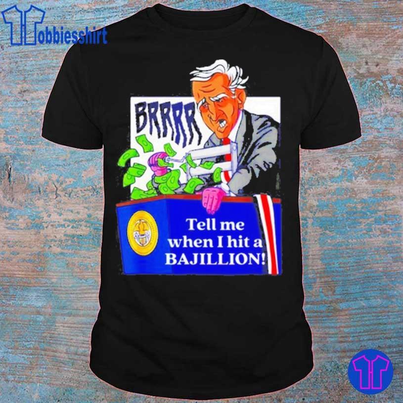 Funny Biden brrr tell me when I hit a Bajillion shirt