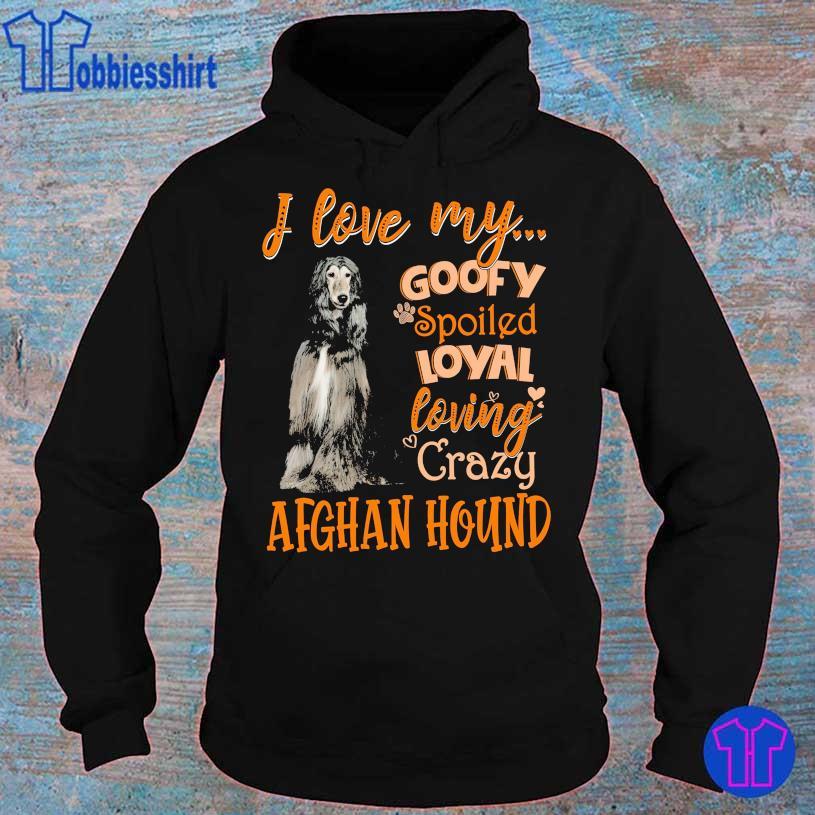 I love my goofy spoiled loyal loving crazy Afghan Hound s hoodie
