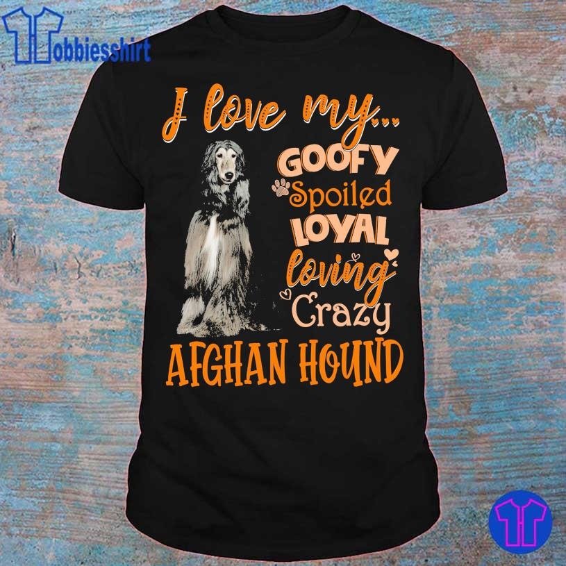 I love my goofy spoiled loyal loving crazy Afghan Hound shirt
