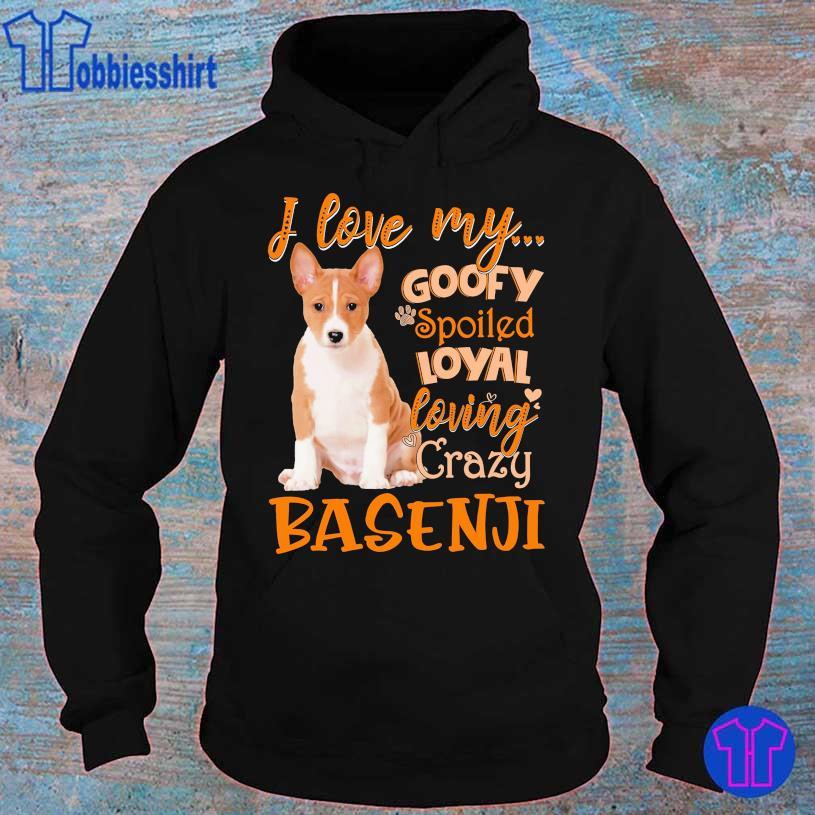 I love my goofy spoiled loyal loving crazy Basenji s hoodie