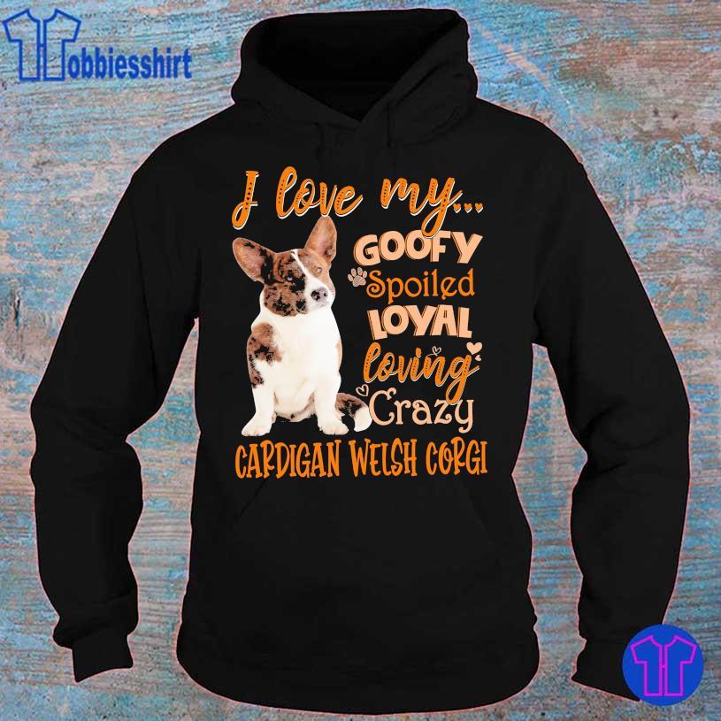 I love my goofy spoiled loyal loving crazy Cardigan Welsh corgi s hoodie