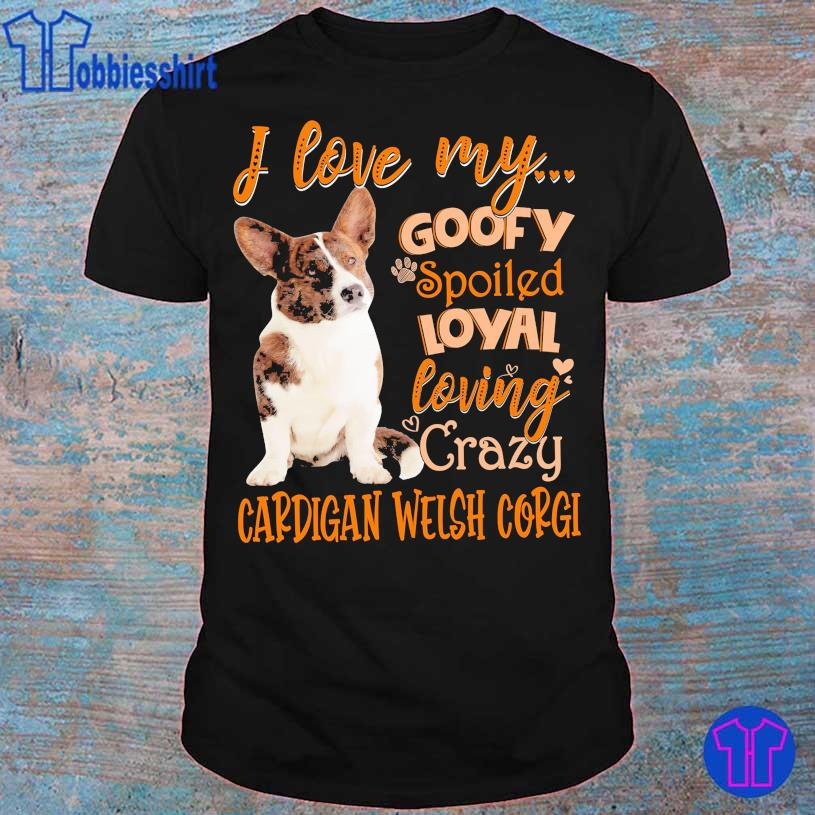 I love my goofy spoiled loyal loving crazy Cardigan Welsh corgi shirt