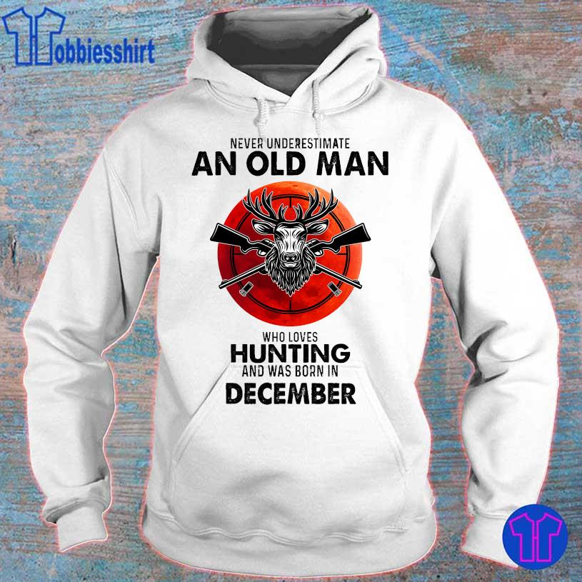 Never underestimate an old man who loves hunting and was born in December s hoodie