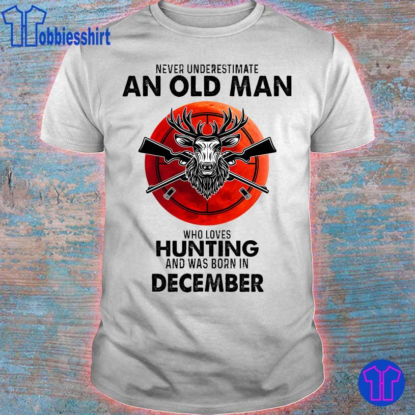 Never underestimate an old man who loves hunting and was born in December shirt
