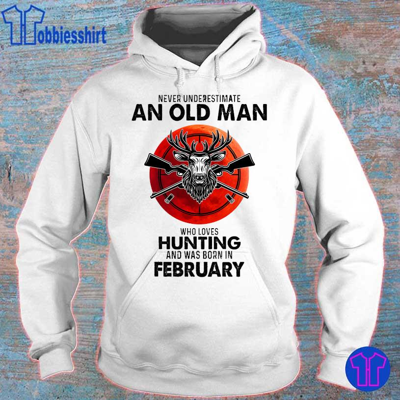 Never underestimate an old man who loves hunting and was born in February s hoodie