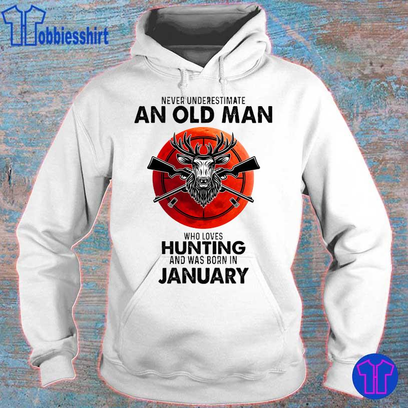 Never underestimate an old man who loves hunting and was born in January s hoodie