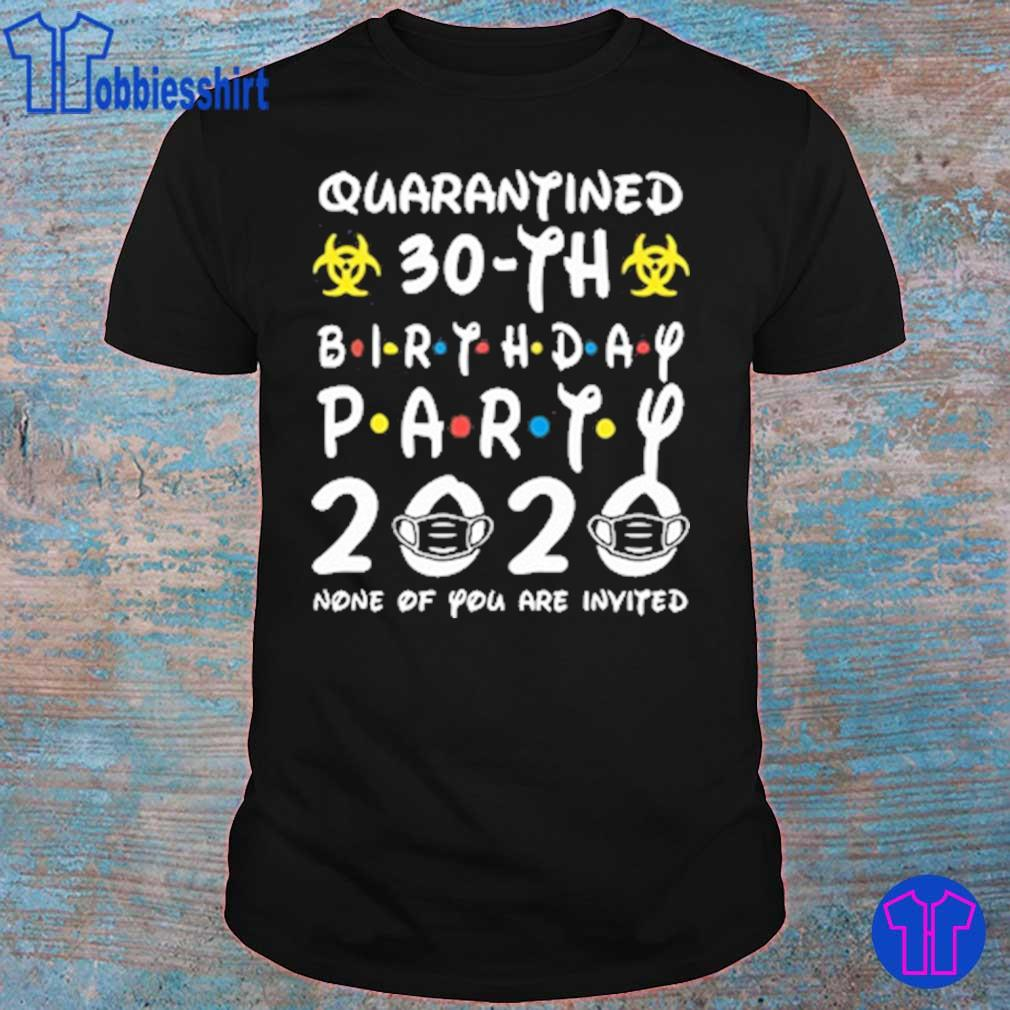 Quarantined 30th birthday Party 2020 None Of you are invited shirt