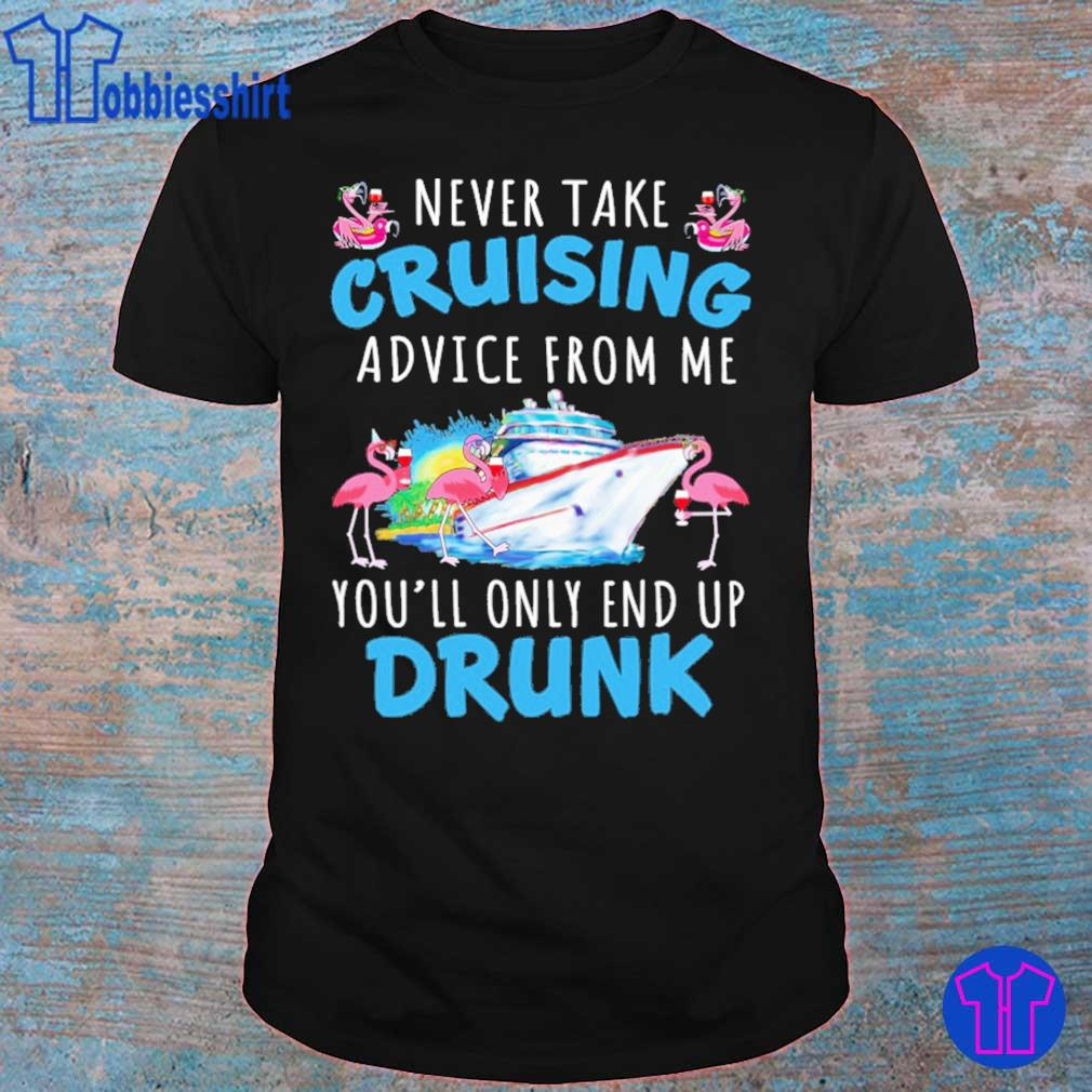 Flamingo never take cruising advice from me you'll only end up Drunk shirt