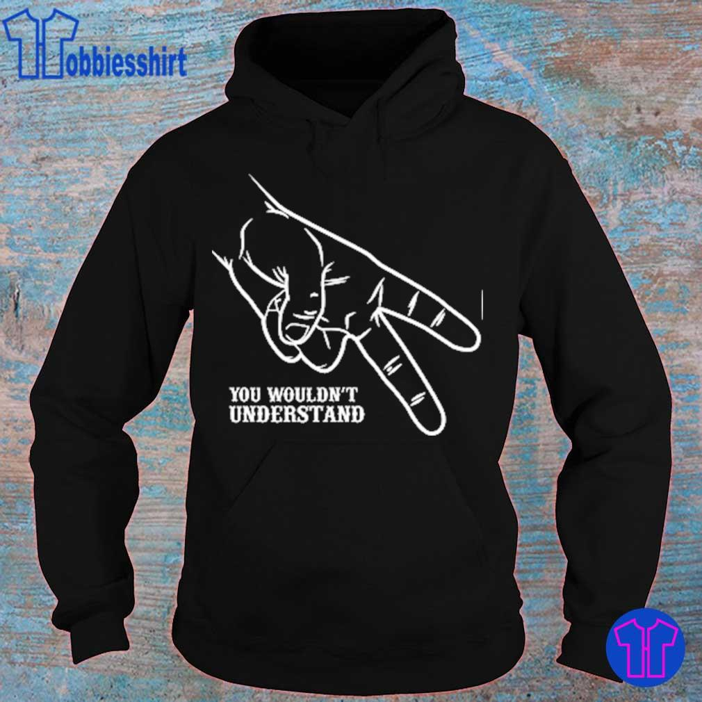 Hand you wouldn't understand s hoodie