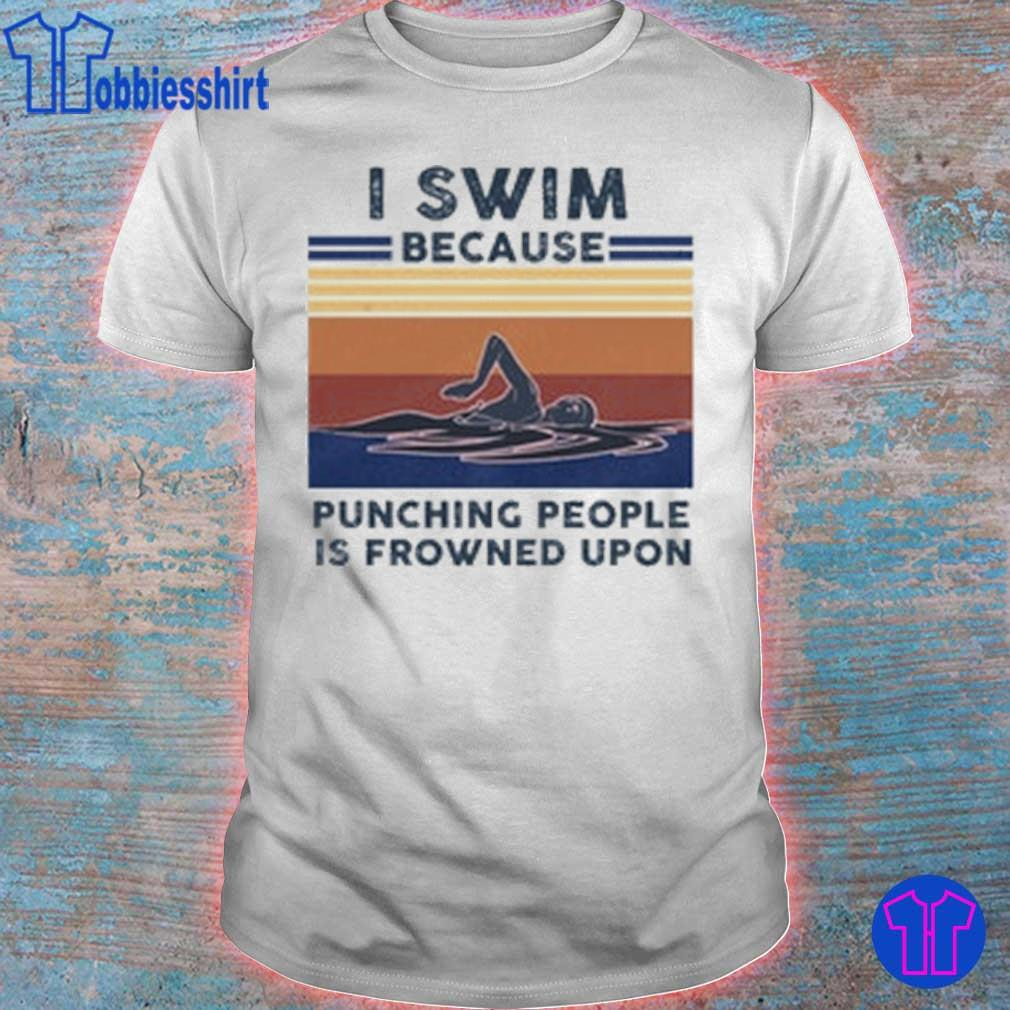 I swim because Punching people is frowned upon vintage shirt