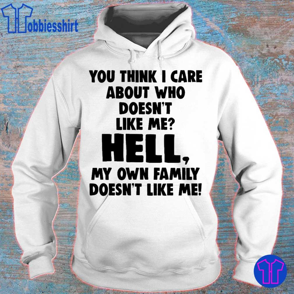 You think i care about who doesn't like me hell my own family doesn't like me s hoodie
