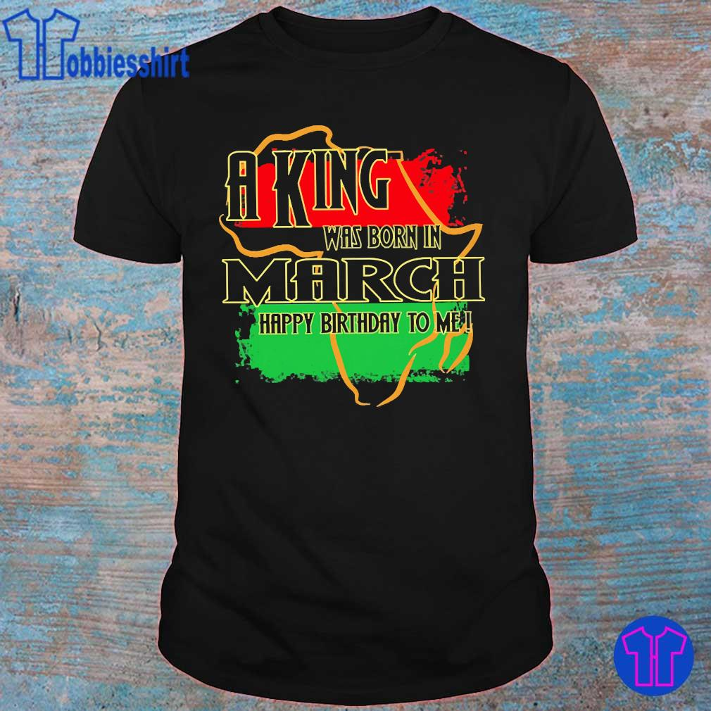 A king was born in March happy birthday to me Pan-African flag shirt