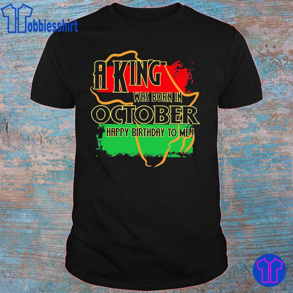 A king was born in October happy birthday to me Pan-African flag shirt