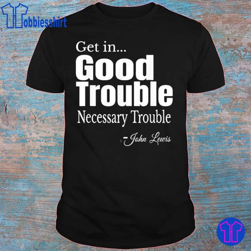 Get in Trouble Good-Trouble Necessary Trouble John-Lewis Shirt