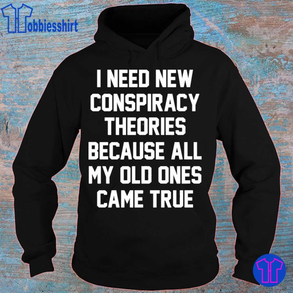 I need new conspiracy theories because all my old ones came true s hoodie
