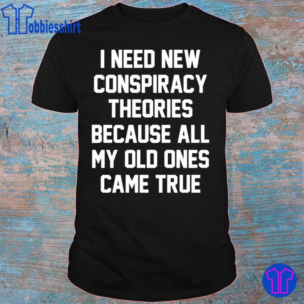 I need new conspiracy theories because all my old ones came true shirt
