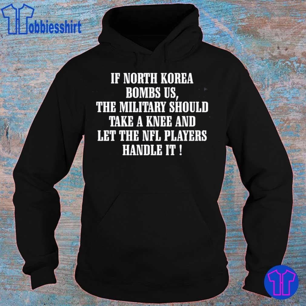 If North Korea bombs us the military should take a knee shirts hoodie