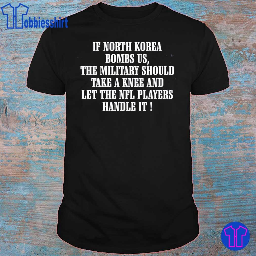 If North Korea bombs us the military should take a knee shirts