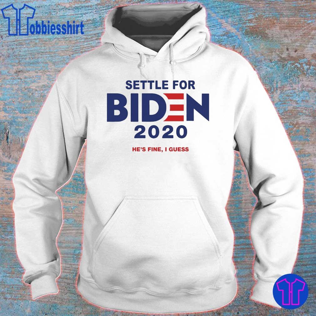 Settle For Biden 2020 Shirt He's Fine I Guess hoodie