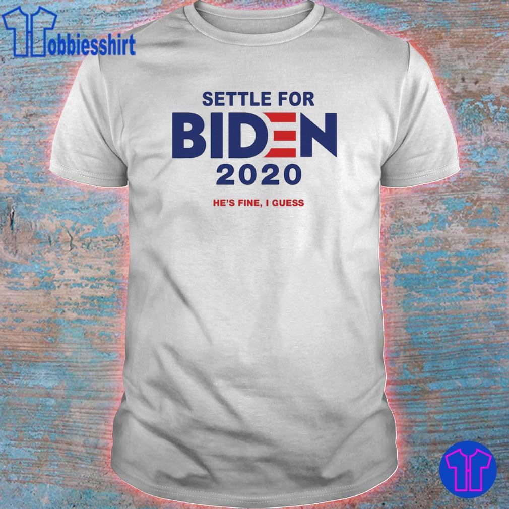 Settle For Biden 2020 Shirt He's Fine I Guess