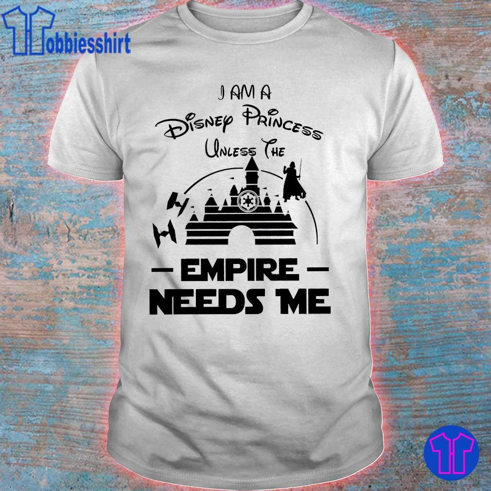 Star war I am a Disney Princess unless the Empire Needs me shirt