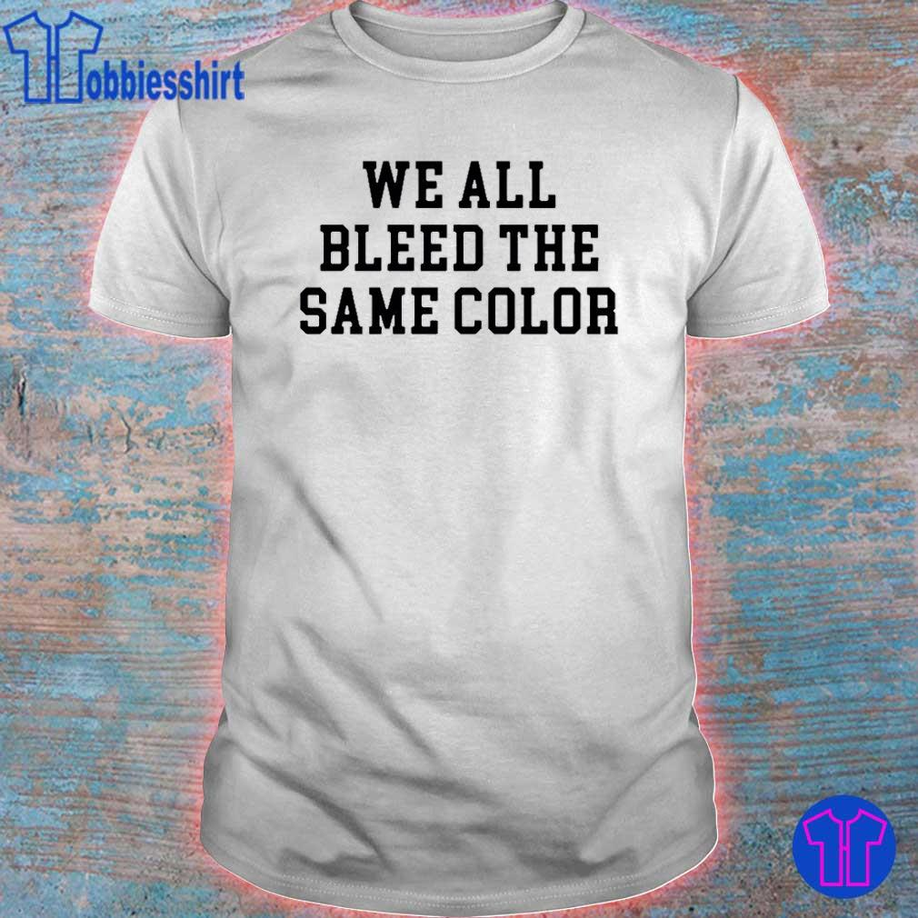 We All Bleed The Same Color Shirt