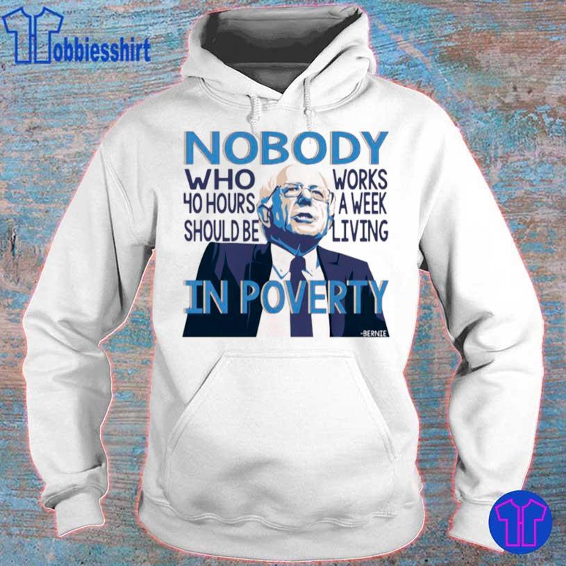 Bernie Sanders Nobody Who 40 Hour Should Be Works A Eek Living In Poverty Shirt hoodie